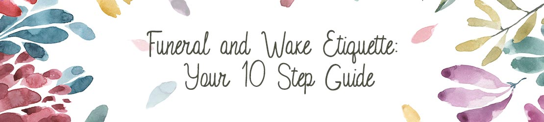 Funeral and Wake Etiquette: Your 10 Step Guide
